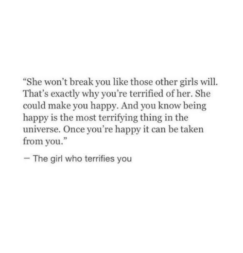 """Girls, Taken, and Break: She won't break you like those other girls will.  That's exactly why you're terrified of her. She  could make you happy. And you know being  happy is the most terrifying thing in the  universe. Once you're happy it can be taken  from you.""""  The girl who terrifies you"""
