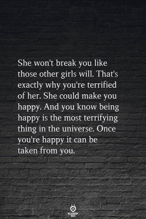 Taken, Yo, and Break: She won't break you like  those other ilswill. That's  exactly why you're terrified  of her. She could make yo  happy. And you know being  happy is the most terrifying  thing in the universe. Once  you're happy it can be  taken from you