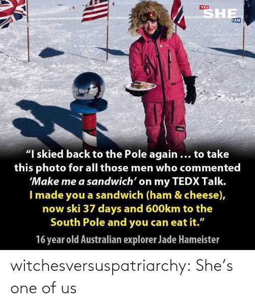"sandwich: SHE  YES  CAN  ""I skied back to the Pole again ... to take  this photo for all those men who commented  'Make me a sandwich' on my TEDX Talk.  I made you a sandwich (ham & cheese),  now ski 37 days and 600km to the  South Pole and you can eat it.""  16 year old Australian explorer Jade Hameister witchesversuspatriarchy:  She's one of us"