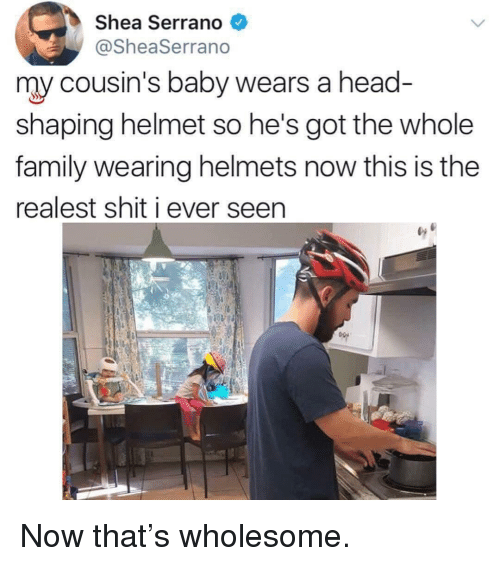 Helmets: Shea Serrano  @SheaSerrano  my cousin's baby wears a head  shaping helmet so he's got the whole  family wearing helmets now this is the  realest shit i ever seen <p>Now that's wholesome.</p>