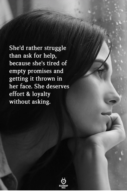 Struggle, Help, and Asking: She'd rather struggle  than ask for help,  because she's tired of  empty promises and  getting it thrown inn  her face. She deserves  effort & loyalty  without asking.