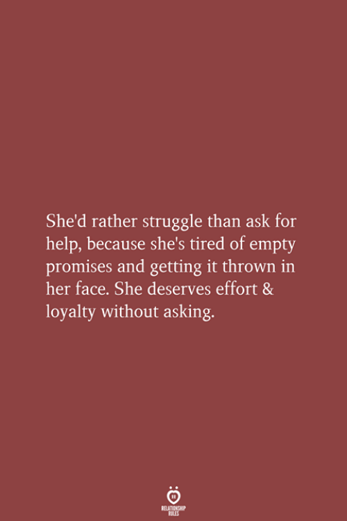 Struggle, Help, and Asking: She'd rather struggle than ask for  help, because she's tired of empty  promises and getting it thrown in  her face. She deserves effort &  loyalty without asking.  RELATIONSHIP  LES