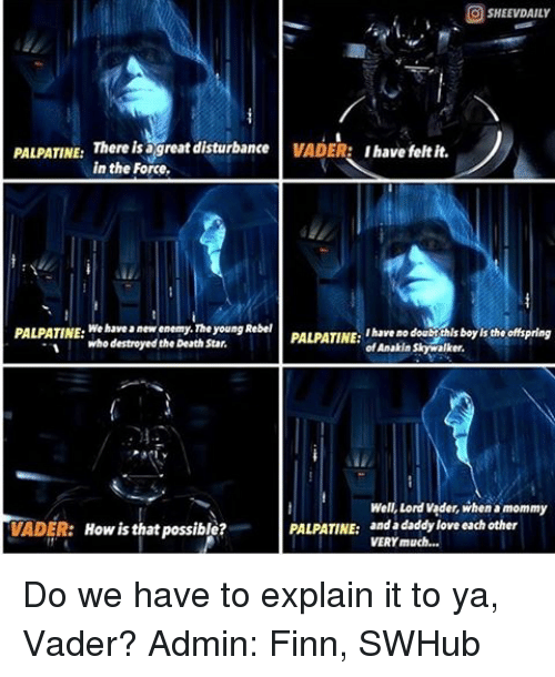 Death Star, Finn, and Memes: SHEEVDAILY  PALPATINE:  There is great disturbance  VADER:  I have felt it.  in the Force.  PALPATINE  We have anew enemy. Theyoung Rebel  PALPATINE:  ibareno doabothlsboolsth. offspring  Mho destroyed the Death Star.  Anakin Skywalker.  Well, Lord vader, when mommy  PALPATINE:  anda daddy love each other  VADER: How is that possible?  VERY much... Do we have to explain it to ya, Vader? Admin: Finn, SWHub