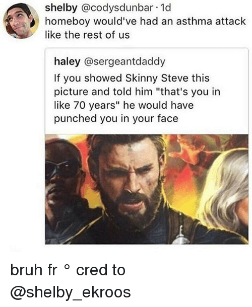 """Bruh, Memes, and Skinny: shelby @codysdunbar 1d  homeboy would've had an asthma attack  like the rest of us  haley @sergeantdaddy  If you showed Skinny Steve this  picture and told him """"that's you in  like 70 years"""" he would have  punched you in your face bruh fr ° 《cred to @shelby_ekroos 》"""