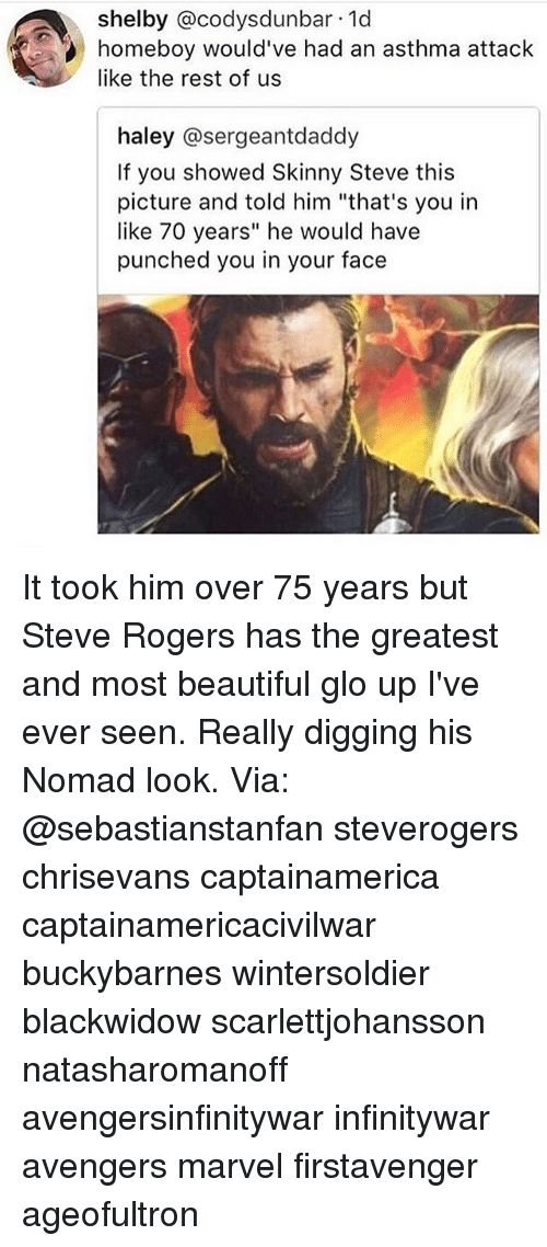 "Beautiful, Glo Up, and Memes: shelby @codysdunbar 1d  homeboy would've had an asthma attack  like the rest of us  haley @sergeantdaddy  If you showed Skinny Steve this  picture and told him ""that's you in  like 70 years"" he would have  punched you in your face It took him over 75 years but Steve Rogers has the greatest and most beautiful glo up I've ever seen. Really digging his Nomad look. Via: @sebastianstanfan steverogers chrisevans captainamerica captainamericacivilwar buckybarnes wintersoldier blackwidow scarlettjohansson natasharomanoff avengersinfinitywar infinitywar avengers marvel firstavenger ageofultron"