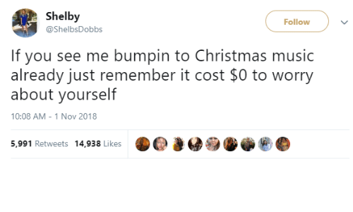 Worry About Yourself: Shelby  @ShelbsDobbs  Follow  If you see me bumpin to Christmas music  already just remember it cost $0 to worry  about yourself  10:08 AM - 1 Nov 2018  ю@  i  5,991 Retweets 14,938 Likes