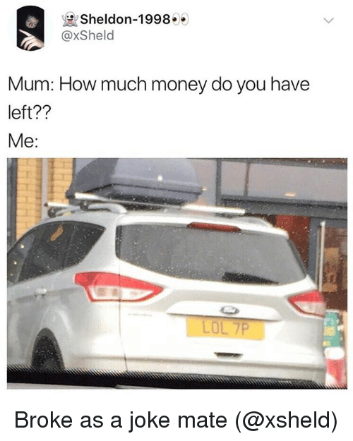 Lol, Money, and British: Sheldon-1998  @xSheld  Mum: How much money do you have  left??  Me:  LOL 7P Broke as a joke mate (@xsheld)