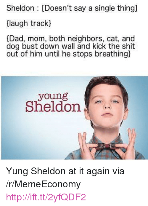"sheldon: Sheldon : [Doesn't say a single thing]  (laugh track)  [Dad, mom, both neighbors, cat, and  dog bust down wall and kick the shit  out of him until he stops breathing)  young  Sheldon <p>Yung Sheldon at it again via /r/MemeEconomy <a href=""http://ift.tt/2yfQDF2"">http://ift.tt/2yfQDF2</a></p>"