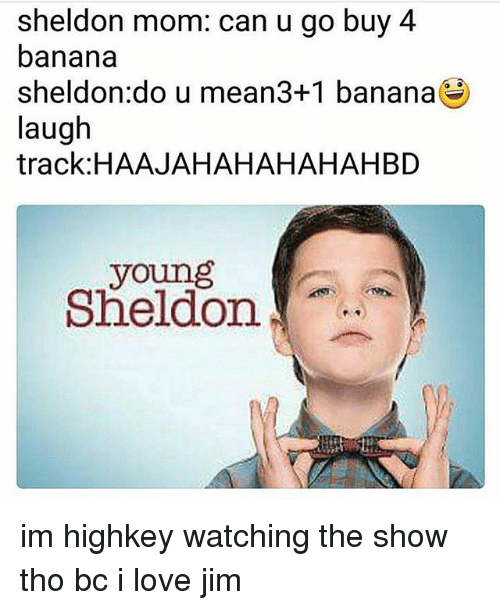 Love, Memes, and Banana: sheldon mom: can u go buy 4  banana  sheldon:do u mean3+1 banana  laugh  track:HAAJAHAHAHAHAHBD  young  Sheldon im highkey watching the show tho bc i love jim