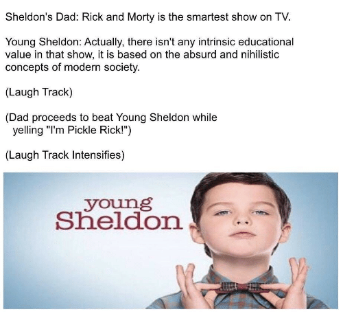 "sheldon: Sheldon's Dad: Rick and Morty is the smartest show on TV.  Young Sheldon: Actually, there isn't any intrinsic educational  value in that show, it is based on the absurd and nihilistic  concepts of modern society  (Laugh Track)  (Dad proceeds to beat Young Sheldon while  yelling ""I'm Pickle Rick!"")  (Laugh Track Intensifies)  young  Sheldon"