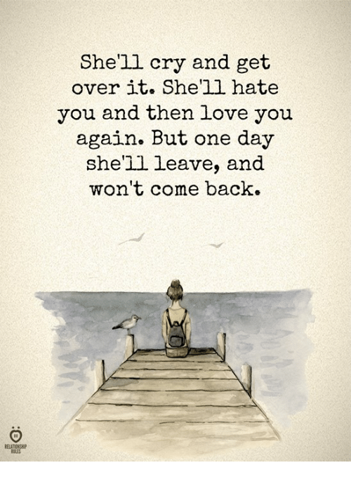 Love, Back, and Shell: She'll cry and get  over it. She'll hate  you and then love you  again. But one day  she'll leave, and  won't come back.  ELATIONSHIP  ULES