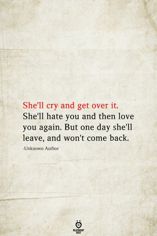 Love, Back, and Shell: She'll cry and get over it.  She'll hate you and then love  you again. But one day she'll  leave, and won't come back.  -Unknown Author  BELATIONSHIP  LES