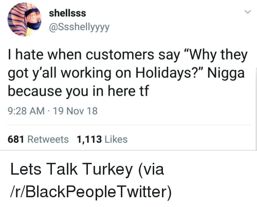 "Blackpeopletwitter, Turkey, and Got: shellsss  @Ssshellyyyy  I hate when customers say ""Why they  got y'all working on Holidays?"" Nigga  because you in here tf  9:28 AM 19 Nov 18  681 Retweets 1,113 Likes Lets Talk Turkey (via /r/BlackPeopleTwitter)"