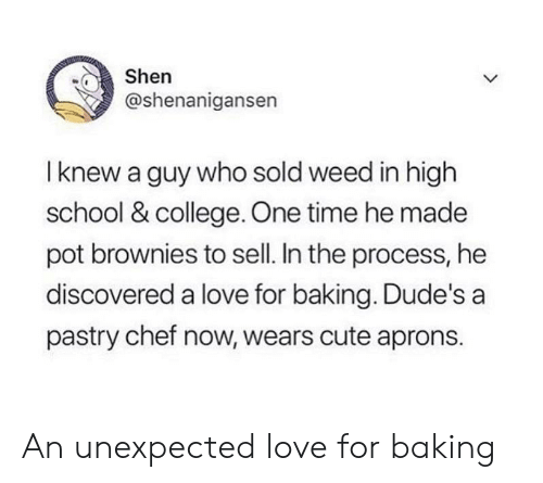 Pastry: Shen  @shenanigansen  I knew a guy who sold weed in high  school & college. One time he made  pot brownies to sell. In the process, he  discovered a love for baking. Dude's a  pastry chef now, wears cute aprons. An unexpected love for baking