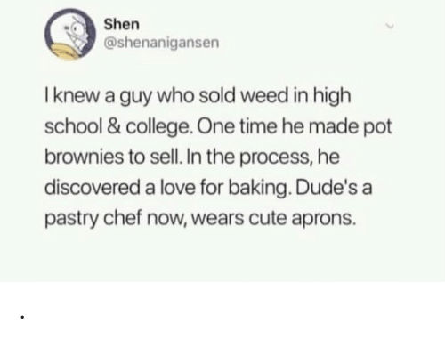 The Process: Shen  @shenanigansen  I knew a guy who sold weed in high  school & college One time he made pot  brownies to sell. In the process, he  discovered a love for baking. Dude's a  pastry chef now, wears cute aprons. .