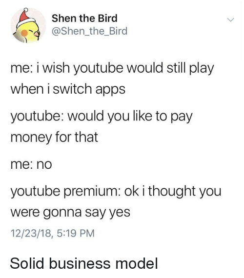 Money, youtube.com, and Apps: Shen the Bird  @Shen_the_Bird  me: i wish youtube would still play  when i switch apps  youtube: would you like to pay  money for that  me: no  youtube premium: ok i thought you  were gonna say yes  12/23/18, 5:19 PM Solid business model