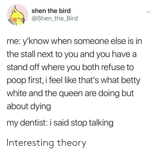 Betty White, Poop, and Queen: shen the bird  @Shen_the_Bird  me: y'know when someone else is in  the stall next to you and you have a  stand off where you both refuse to  poop first, i feel like that's what betty  white and the queen are doing but  about dying  my dentist: i said stop talking Interesting theory