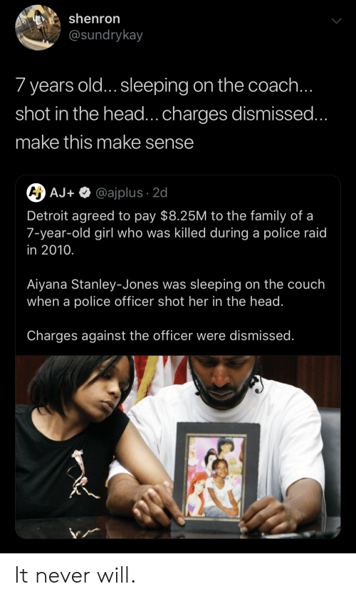 Detroit, Family, and Head: shenron  @sundrykay  7 years old... sleeping on the coach  shot in the head...charges dismissed  make this make sense  AJ+ @ajplus 2d  Detroit agreed to pay $8.25M to the family of a  7-year-old girl who was killed during a police raid  in 2010.  Aiyana Stanley-Jones was sleeping on the couch  when a police officer shot her in the head.  Charges against the officer were dismissed It never will.