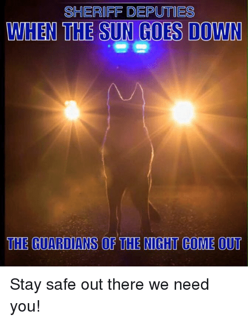 Stay Safe Out There: SHERIFF DEPUTIES  WHEN THE SUN GOES DOWN  THE GUARDIANS OF THE NIGHT COME OUT Stay safe out there we need you!