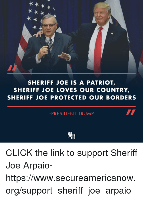 Click, Link, and Trump: SHERIFF JOE IS A PATRIOT  SHERIFF JOE LOVES OUR COUNTRY  SHERIFF JOE PROTECTED OUR BORDERS  PRESIDENT TRUMP CLICK the link to support Sheriff Joe Arpaio-https://www.secureamericanow.org/support_sheriff_joe_arpaio