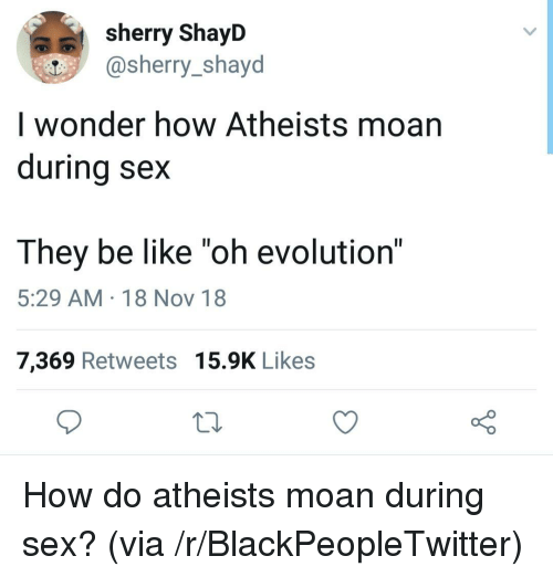 "Be Like, Blackpeopletwitter, and Sex: sherry ShayD  @sherry_shayd  I wonder how Atheists moan  durina sex  They be like ""oh evolution""  5:29 AM 18 Nov 18  7,369 Retweets 15.9K Likes How do atheists moan during sex? (via /r/BlackPeopleTwitter)"