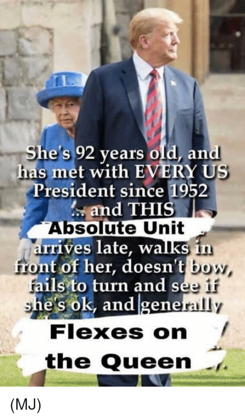 Memes, Queen, and Old: She's 92 years old, and  has met with EVERY US  President since 1952  and THIS  Absolute Unit  rrives late, walks in  front of her, doesn't bo  fails to turn and see  e's ok, and gene  rally  Flexes on  the Queen (MJ)