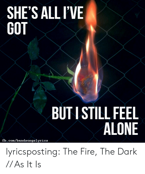 As It Is: SHE'S ALLIVE  GOT  BUTI STILL FEEL  ALONE  fb.com/bandaongalyrica lyricsposting:  The Fire, The Dark // As It Is