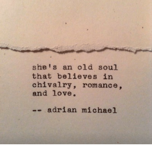An Old Soul: she's an old soul  that believes in  chivalry, romance,  and love.  -- adrian michael