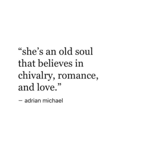"An Old Soul: ""she's an old soul  that believes in  chivalry, romance  and love.""  35  adrian michael"