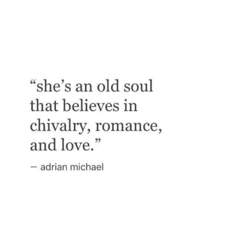 "An Old Soul: ""she's an old soul  that believes in  chivalry, romance,  and love.""  adrian michael"