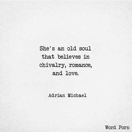 An Old Soul: She's an old soul  that believes in  chivalry, romance,  and love  Adrian Michael  Word Porn