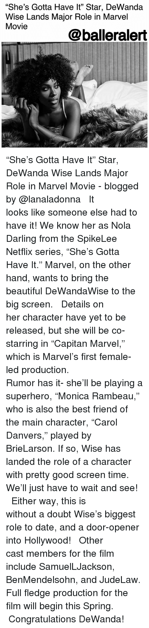 """big screen: """"She's Gotta Have lt"""" Star, DeWanda  Wise Lands Major Role in Marvel  Movie  05  @balleralert """"She's Gotta Have It"""" Star, DeWanda Wise Lands Major Role in Marvel Movie - blogged by @lanaladonna ⠀⠀⠀⠀⠀⠀⠀ ⠀⠀⠀⠀⠀⠀⠀ It looks like someone else had to have it! We know her as Nola Darling from the SpikeLee Netflix series, """"She's Gotta Have It."""" Marvel, on the other hand, wants to bring the beautiful DeWandaWise to the big screen. ⠀⠀⠀⠀⠀⠀⠀ ⠀⠀⠀⠀⠀⠀⠀ Details on her character have yet to be released, but she will be co-starring in """"Capitan Marvel,"""" which is Marvel's first female-led production. ⠀⠀⠀⠀⠀⠀⠀ ⠀⠀⠀⠀⠀⠀⠀ Rumor has it- she'll be playing a superhero, """"Monica Rambeau,"""" who is also the best friend of the main character, """"Carol Danvers,"""" played by BrieLarson. If so, Wise has landed the role of a character with pretty good screen time. We'll just have to wait and see! ⠀⠀⠀⠀⠀⠀⠀ ⠀⠀⠀⠀⠀⠀⠀ Either way, this is without a doubt Wise's biggest role to date, and a door-opener into Hollywood! ⠀⠀⠀⠀⠀⠀⠀ ⠀⠀⠀⠀⠀⠀⠀ Other cast members for the film include SamuelLJackson, BenMendelsohn, and JudeLaw. Full fledge production for the film will begin this Spring. ⠀⠀⠀⠀⠀⠀⠀ ⠀⠀⠀⠀⠀⠀⠀ Congratulations DeWanda!"""