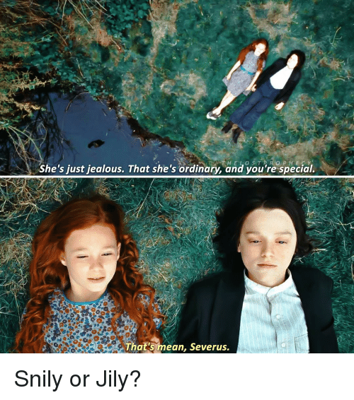 Just Jealous: she's just jealous. That she's ordinary, and you're special.  That's mean, Severus. Snily or Jily?