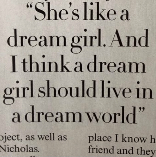 """A Dream, Girl, and Live: """"She's like a  dream girl. And  I think a dream  girl should live in  a dream world""""  ject, as well as  Nicholas.  place I know h  friend and they"""
