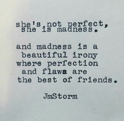 Beautiful, Friends, and Best: she's,not perfect.  she is madnesS  and madness is a  beautiful irony  where perfection  and flawa are  the best of friends.  JmStorm