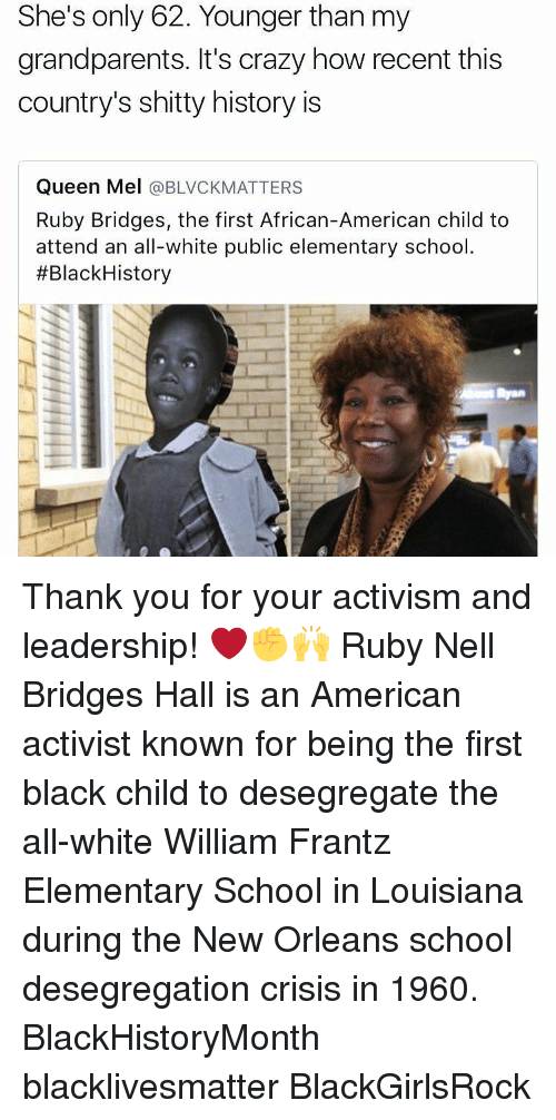 Black Child: She's only 62. Younger than my  grandparents. It's crazy how recent this  country's shitty history is  Queen Mel  a BLVCKMATTERS  Ruby Bridges, the first African-American child to  attend an all-white public elementary school.  #Black History Thank you for your activism and leadership! ❤️✊🙌 Ruby Nell Bridges Hall is an American activist known for being the first black child to desegregate the all-white William Frantz Elementary School in Louisiana during the New Orleans school desegregation crisis in 1960. BlackHistoryMonth blacklivesmatter BlackGirlsRock