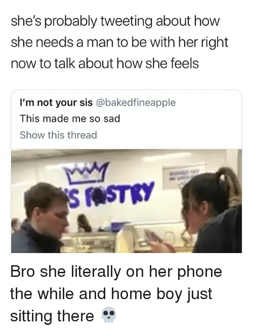 Funny, Phone, and Home: she's probably tweeting about how  she needs a man to be with her right  now to talk about how she feels  I'm not your sis @bakedfineapple  This made me so sad  Show this thread Bro she literally on her phone the while and home boy just sitting there 💀