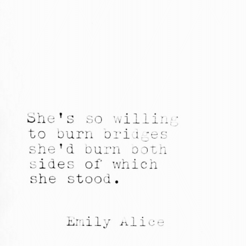 Alice, She, and Shes: She's so willing  to burn bridges  she'd burn ooth  sides of which  she stood.  Emily Alice