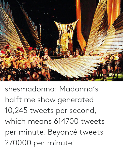 Per Second: shesmadonna:  Madonna's halftime show generated 10,245 tweets per second, which means 614700 tweets per minute. Beyoncé tweets 270000 per minute!