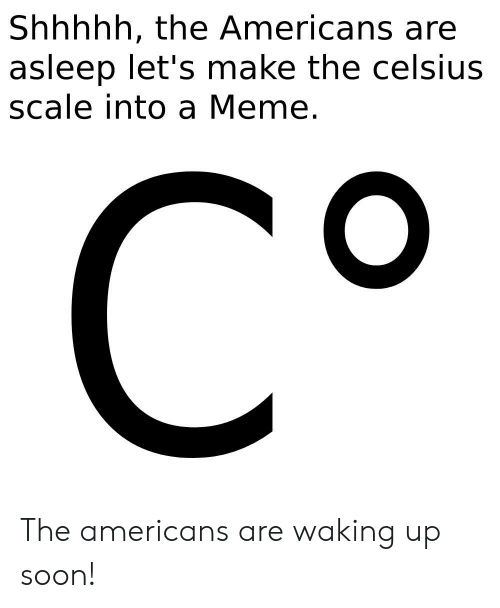 Meme, Soon..., and The Americans: Shhhhh, the Americans are  asleep let's make the celsius  scale into a Meme.  CO The americans are waking up soon!