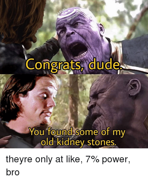 Dude, Power, and Old: SHI  Congrats, dude  You found some of my  old kidney stones  0 theyre only at like, 7% power, bro
