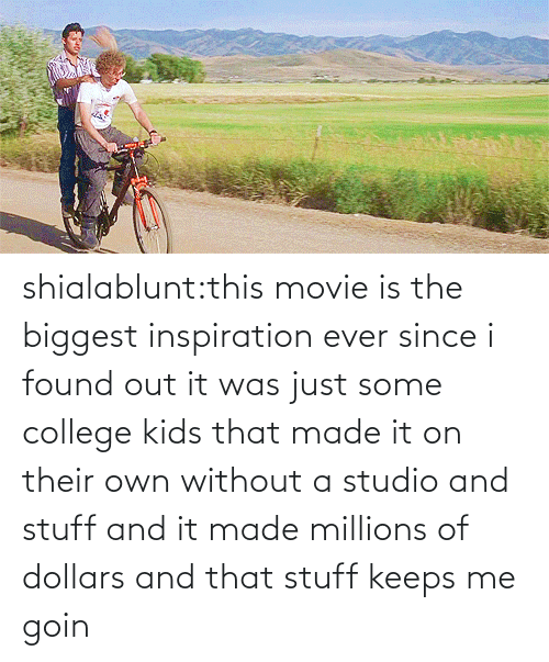 Keeps Me: shialablunt:this movie is the biggest inspiration ever since i found out it was just some college kids that made it on their own without a studio and stuff and it made millions of dollars and that stuff keeps me goin