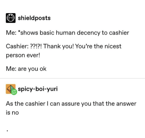 Thank You, Spicy, and Answer: |shieldposts  Me: *shows basic human decency to cashier  Cashier: ??!?! Thank you! You're the nicest  person ever!  Me: are you ok  spicy-boi-yuri  As the cashier I can assure you that the answer  is no .