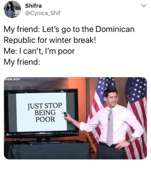 Winter Break: Shifra  @Cynica_Shif  My friend: Let's go to the Dominican  Republic for winter break!  Me: I can't, I'm poor  My friend:  KER.GOv  JUST STOP  BEING  POOR