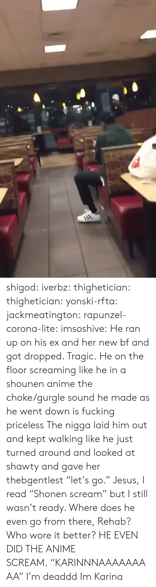 """Rapunzel: shigod: iverbz:  thighetician:  thighetician:  yonski-rfta:  jackmeatington:  rapunzel-corona-lite:  imsoshive:  He ran up on his ex and her new bf and got dropped.   Tragic.  He on the floor screaming like he in a shounen anime  the choke/gurgle sound he made as he went down is fucking priceless  The nigga laid him out and kept walking like he just turned around and looked at shawty and gave her thebgentlest """"let's go.""""  Jesus, I read """"Shonen scream"""" but I still wasn't ready.  Where does he even go from there, Rehab?  Who wore it better?  HE EVEN DID THE ANIME SCREAM.""""KARINNNAAAAAAAAA""""   I'm deaddd   Im Karina"""