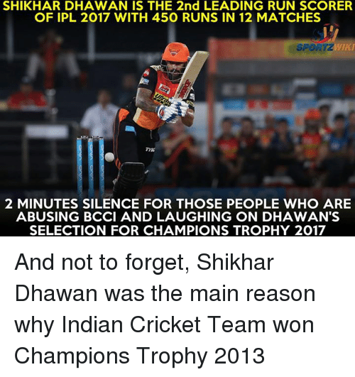 champions trophy: SHIKHAR DHAWAN IS THE 2nd LEADING RUN SCORER  OF IPL 2017 WITH 450 RUNS IN 12 MATCHES  2 MINUTES SILENCE FOR THOSE PEOPLE WHO ARE  ABUSING BCCI AND LAUGHING ON DHAWAN'S  SELECTION FOR CHAMPIONS TROPHY 2017 And not to forget, Shikhar Dhawan was the main reason why Indian Cricket Team won Champions Trophy 2013