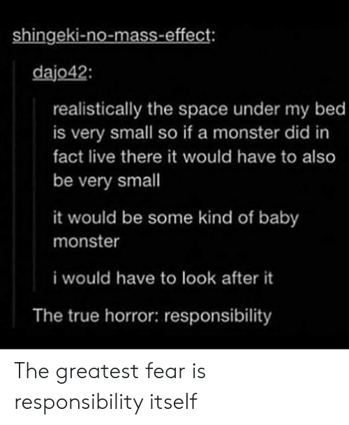 Mass Effect: shingeki-no-mass-effect  dajo42  realistically the space under my bed  is very small so if a monster did in  fact live there it would have to also  be very small  it would be some kind of baby  monster  i would have to look after it  The true horror: responsibility The greatest fear is responsibility itself