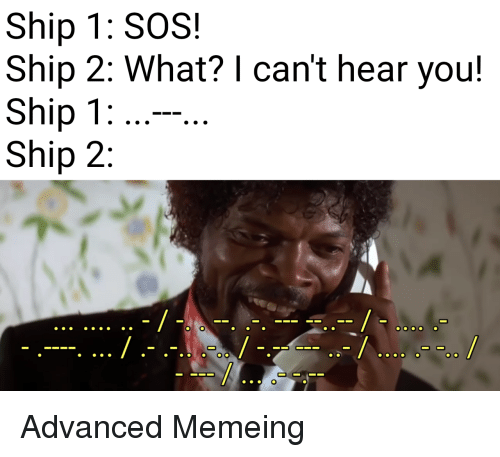 Sos, You, and Ship: Ship 1: SOS!  Ship 2: What? I can't hear you!  Ship 1  Ship 2 Advanced Memeing