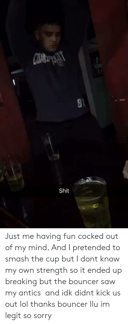 Lol, Saw, and Shit: Shit Just me having fun cocked out of my mind. And I pretended to smash the cup but I dont know my own strength so it ended up breaking but the bouncer saw my antics  and idk didnt kick us out lol thanks bouncer Ilu im legit so sorry