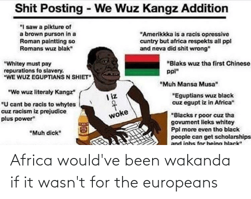 """Shit Posting: Shit Posting - We Wuz Kangz Addition  """"I saw a pikture of  a brown purson in a  Roman paintting so  Romans wuz blak""""  """"Amerikkka is a racis opressive  cuntry but africa respekts all ppl  and neva did shit wrong""""  """"Blaks wuz tha first Chinese  """"Whitey must pay  repurations fo slavery.  *WE WUZ EGUPTIANS N SHIET""""  ppl""""  """"Muh Mansa Musa""""  """"We wuz literaly Kangz""""  """"Eguptians wuz black  cuz egupt iz in Africa""""  I iz  """"U cant be racis to whytes  cuz racism iz prejudice  plus power""""  """"Blacks r poor cuz tha  govument lieks whitey  Ppl more even tho black  people can get scholarships  and jobs for being black""""  woke  """"Muh dick"""" Africa would've been wakanda if it wasn't for the europeans"""